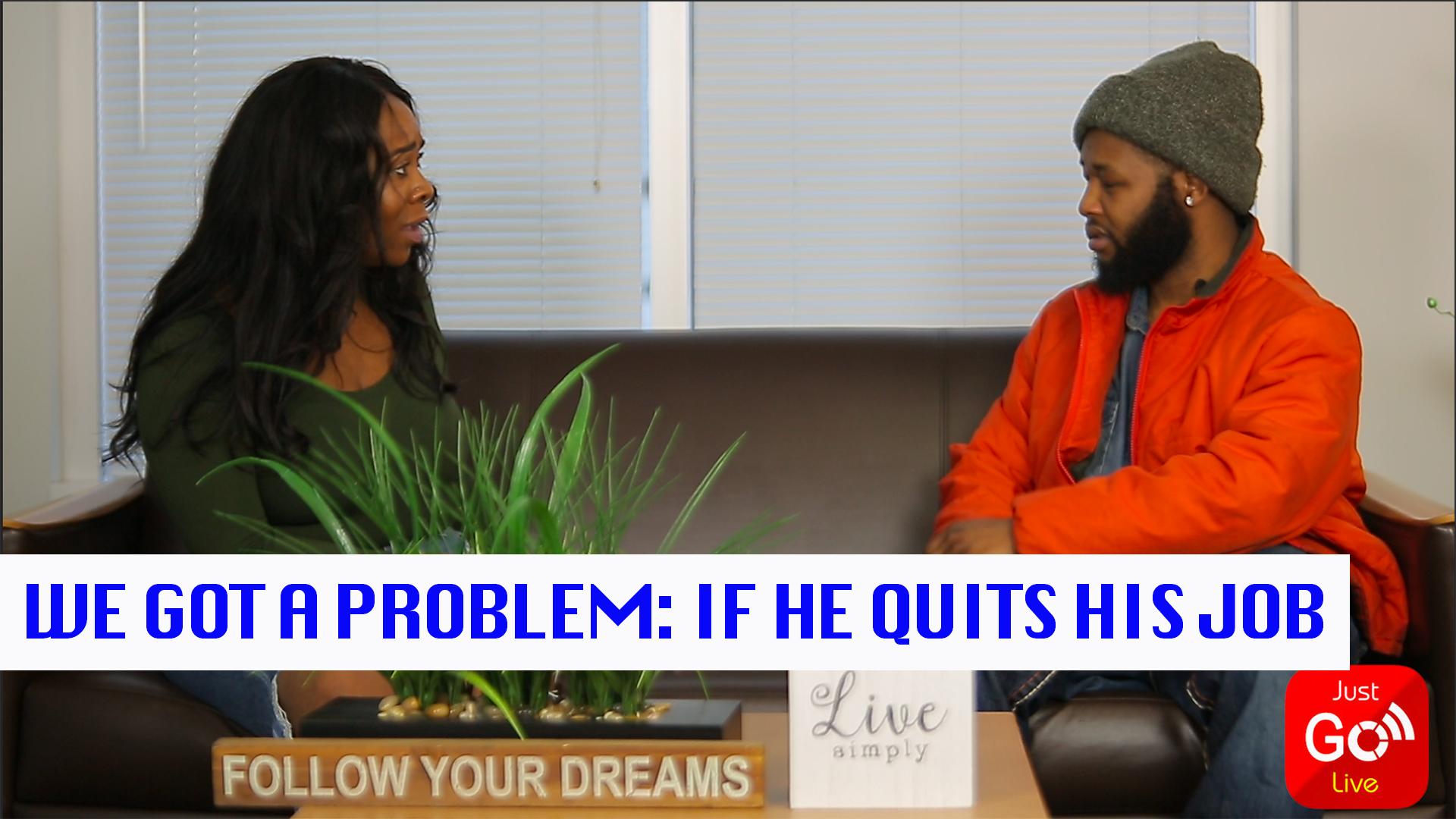 We Got A Problem (Episode 7) - If He Quits His Job